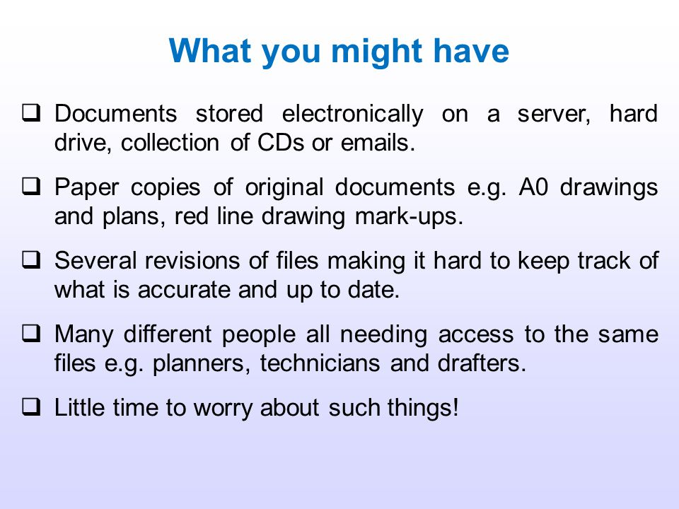 What you might have Documents stored electronically on a server, hard drive, collection of CDs or emails.