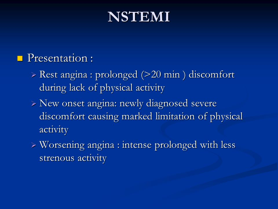 NSTEMI Presentation : Rest angina : prolonged (>20 min ) discomfort during lack of physical activity.