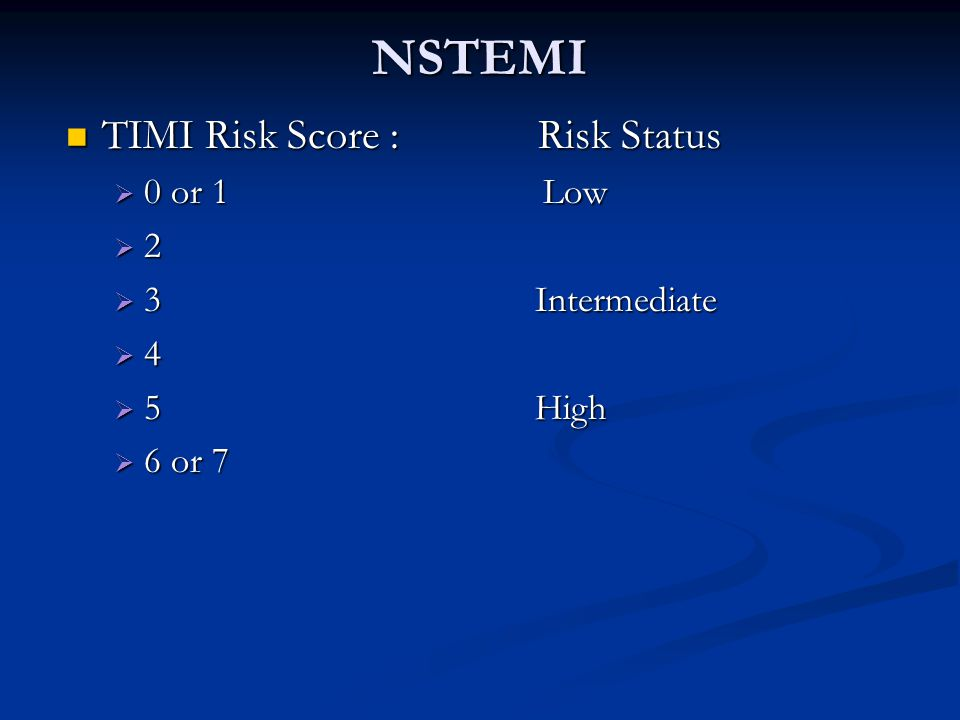 NSTEMI TIMI Risk Score : Risk Status 0 or 1 Low 2 3 Intermediate 4