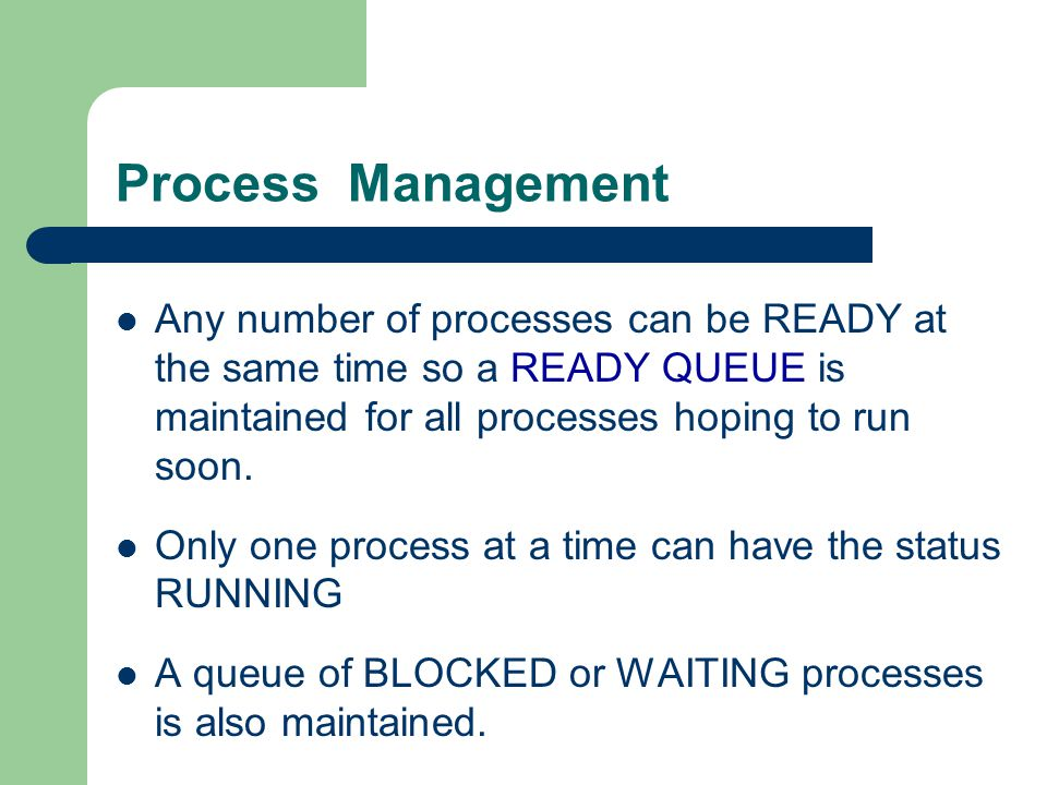 Process Management Any number of processes can be READY at the same time so a READY QUEUE is maintained for all processes hoping to run soon.