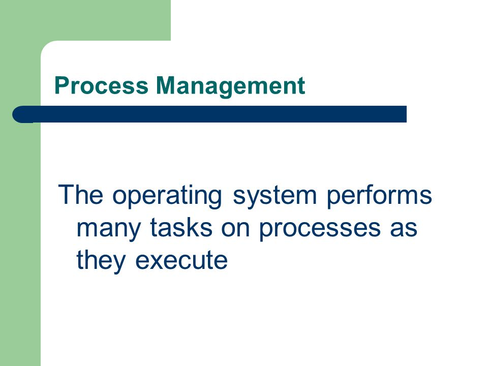 The operating system performs many tasks on processes as they execute