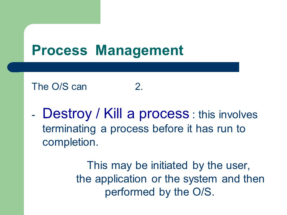 Process Management The O/S can 2. Destroy / Kill a process : this involves terminating a process before it has run to completion.