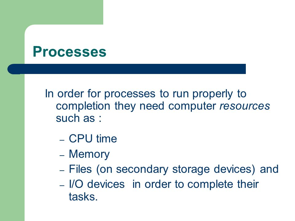 Processes In order for processes to run properly to completion they need computer resources such as :
