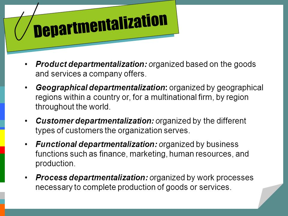 Departmentalization Product departmentalization: organized based on the goods and services a company offers.