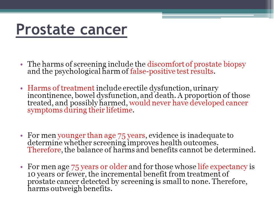 Prostate cancer The harms of screening include the discomfort of prostate biopsy and the psychological harm of false-positive test results.