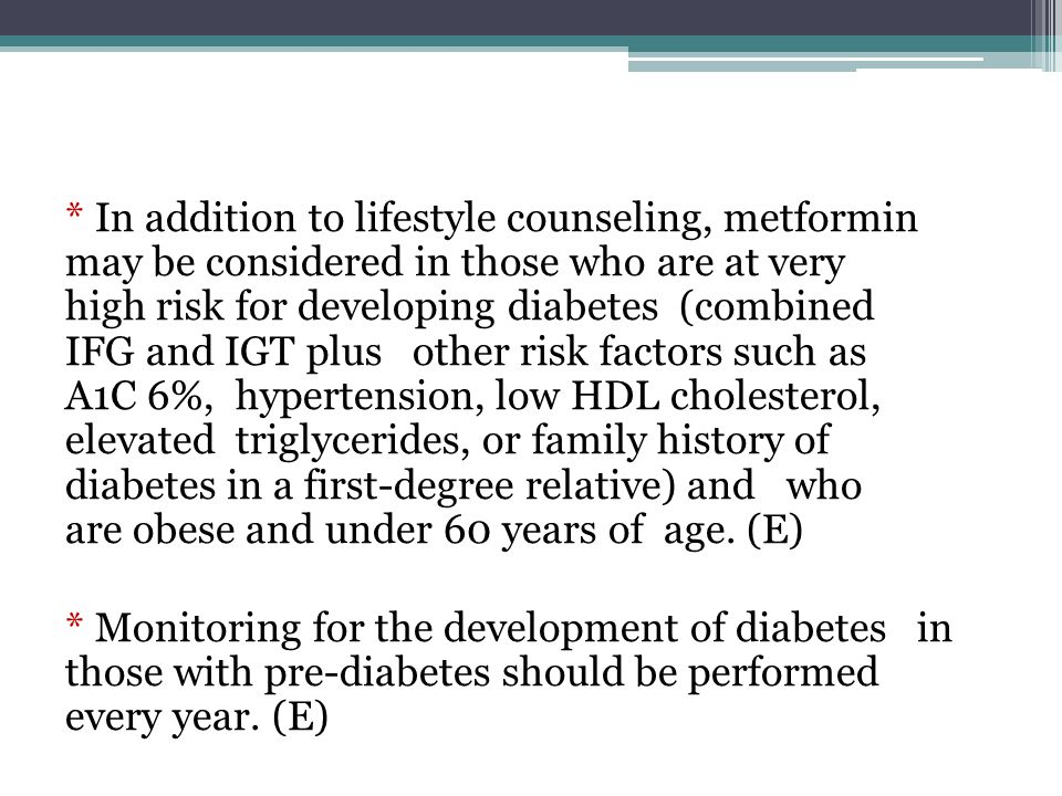 * In addition to lifestyle counseling, metformin may be considered in those who are at very high risk for developing diabetes (combined IFG and IGT plus other risk factors such as A1C 6%, hypertension, low HDL cholesterol, elevated triglycerides, or family history of diabetes in a first-degree relative) and who are obese and under 60 years of age. (E)