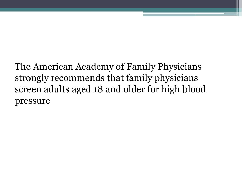 The American Academy of Family Physicians strongly recommends that family physicians screen adults aged 18 and older for high blood pressure