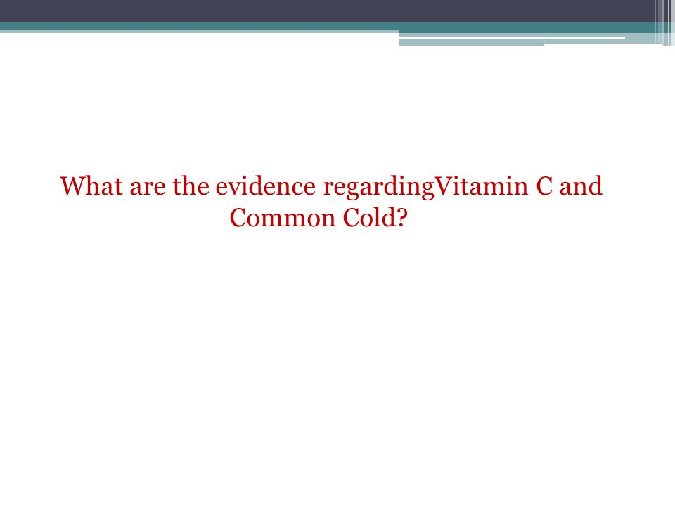 What are the evidence regardingVitamin C and Common Cold