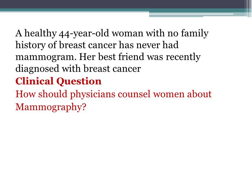 A healthy 44-year-old woman with no family history of breast cancer has never had mammogram.