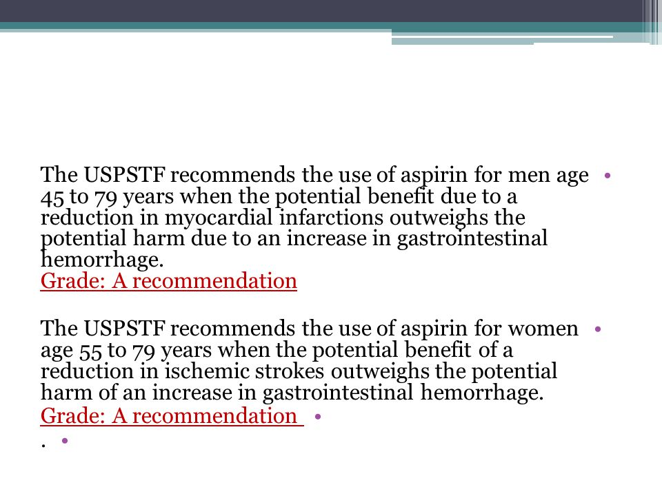 The USPSTF recommends the use of aspirin for men age 45 to 79 years when the potential benefit due to a reduction in myocardial infarctions outweighs the potential harm due to an increase in gastrointestinal hemorrhage. Grade: A recommendation