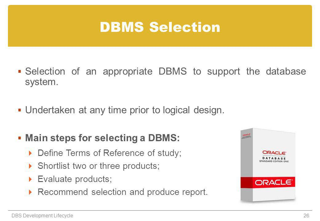 DBMS Selection Selection of an appropriate DBMS to support the database system. Undertaken at any time prior to logical design.