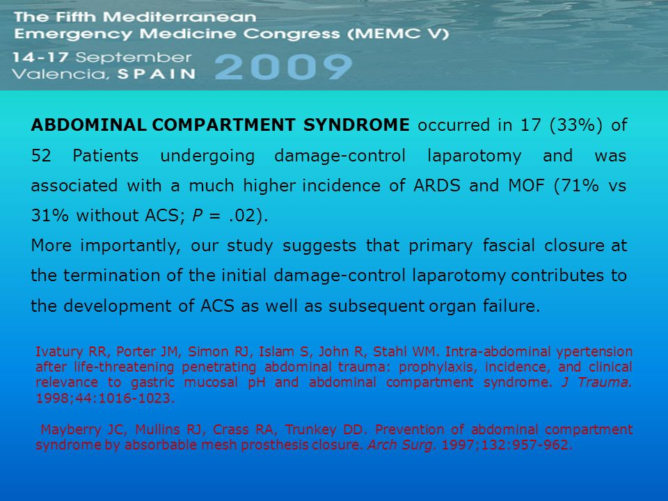 ABDOMINAL COMPARTMENT SYNDROME occurred in 17 (33%) of 52 Patients undergoing damage-control laparotomy and was associated with a much higher incidence of ARDS and MOF (71% vs 31% without ACS; P = .02).