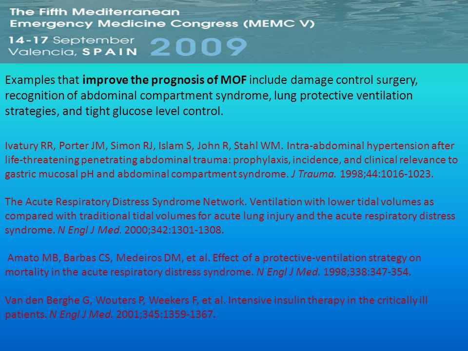 Examples that improve the prognosis of MOF include damage control surgery, recognition of abdominal compartment syndrome, lung protective ventilation strategies, and tight glucose level control.