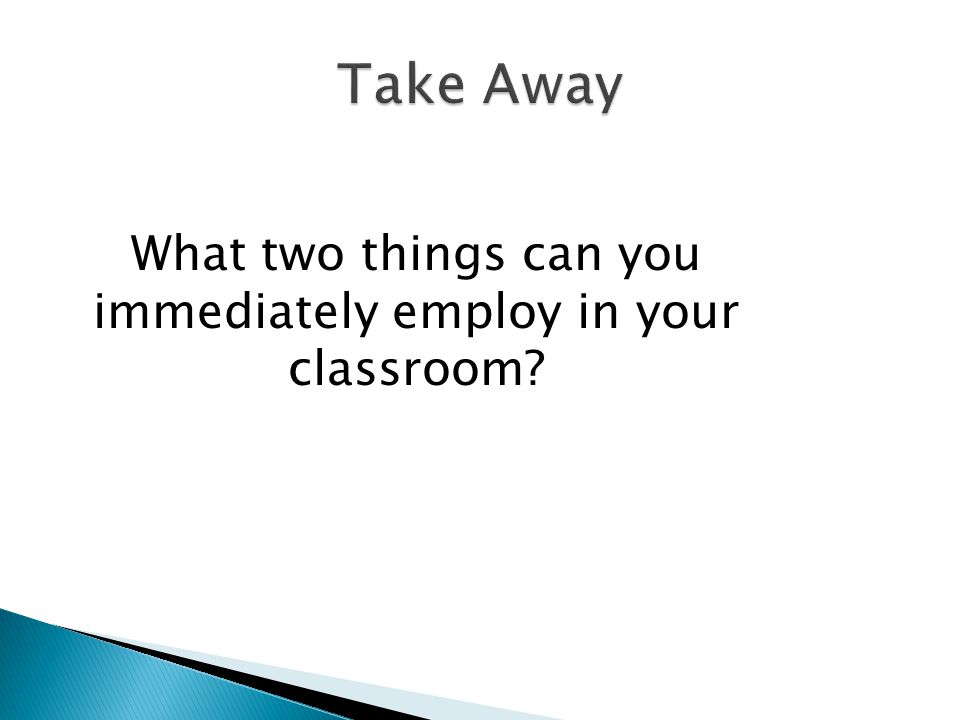 What two things can you immediately employ in your classroom