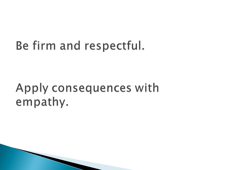 Be firm and respectful. Apply consequences with empathy.
