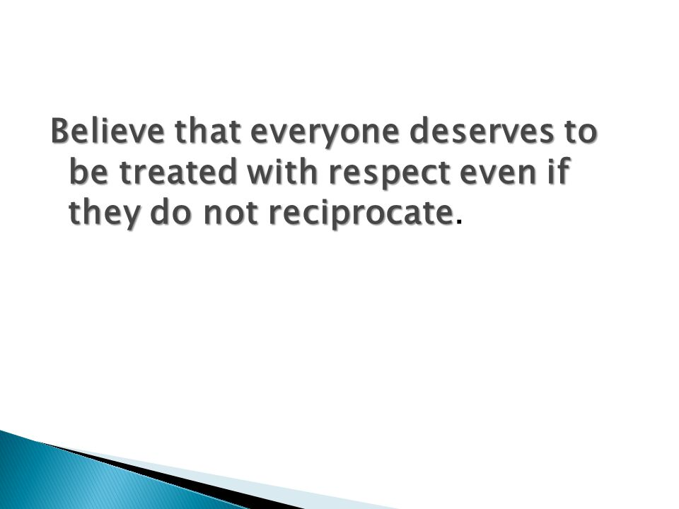 Believe that everyone deserves to be treated with respect even if they do not reciprocate.