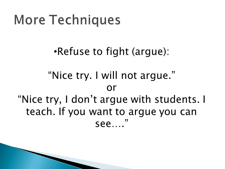 More Techniques Refuse to fight (argue): Nice try. I will not argue.