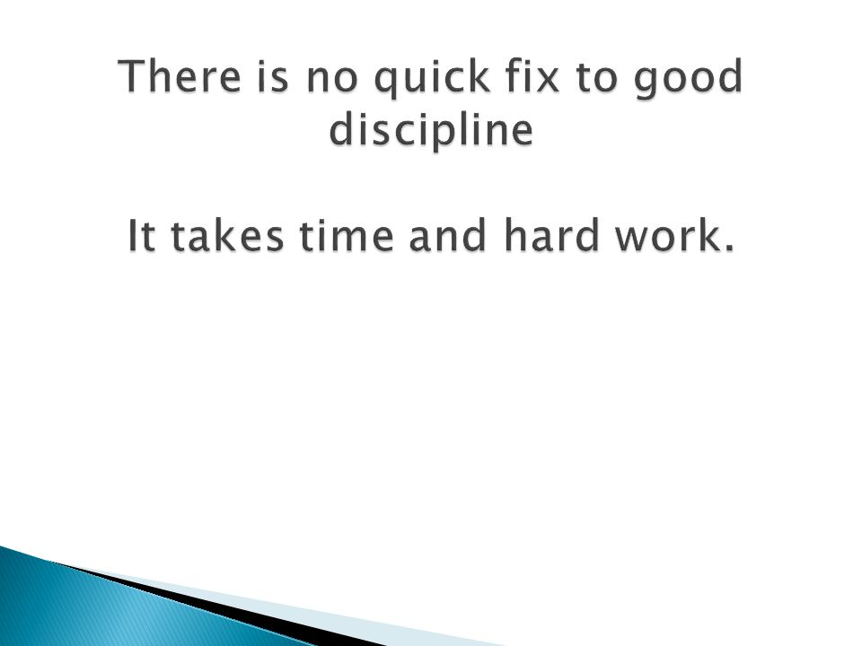 There is no quick fix to good discipline It takes time and hard work.