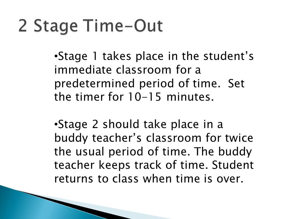 2 Stage Time-Out Stage 1 takes place in the student's immediate classroom for a predetermined period of time. Set the timer for 10-15 minutes.