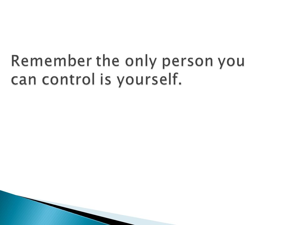 Remember the only person you can control is yourself.