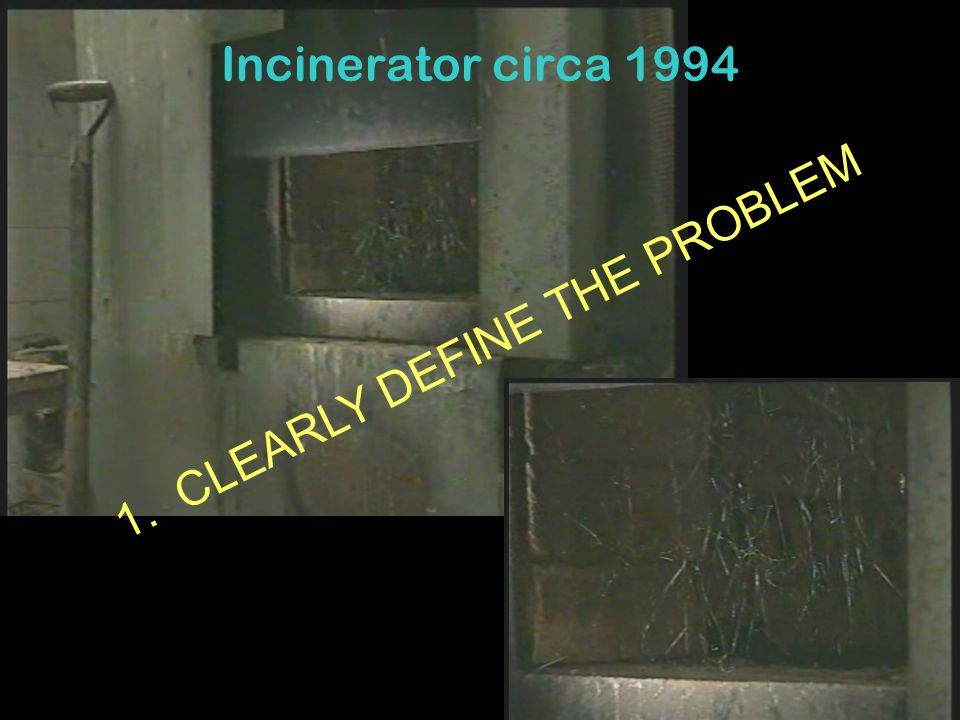 Incinerator circa 1994 1. CLEARLY DEFINE THE PROBLEM
