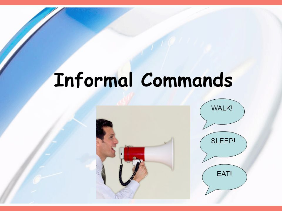 Informal Commands WALK! SLEEP! EAT!