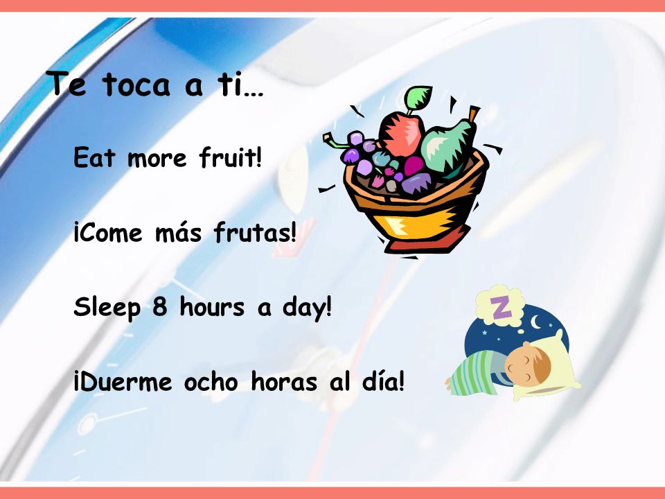 Te toca a ti… Eat more fruit! ¡Come más frutas! Sleep 8 hours a day!