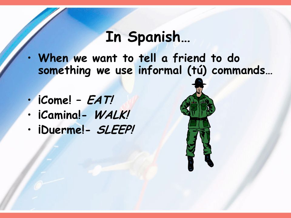 In Spanish… When we want to tell a friend to do something we use informal (tú) commands… ¡Come! – EAT!