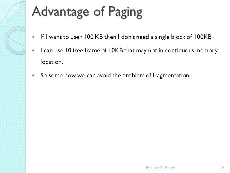 Advantage of Paging If I want to user 100 KB then I don't need a single block of 100KB.
