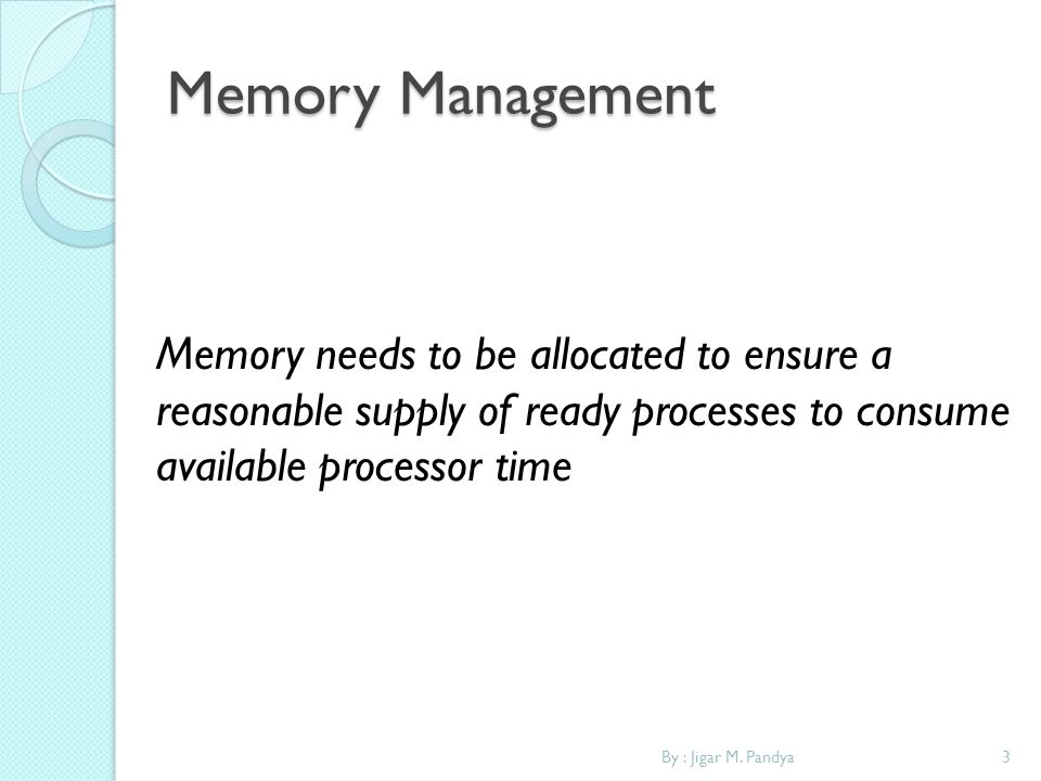 Memory Management Memory needs to be allocated to ensure a reasonable supply of ready processes to consume available processor time.