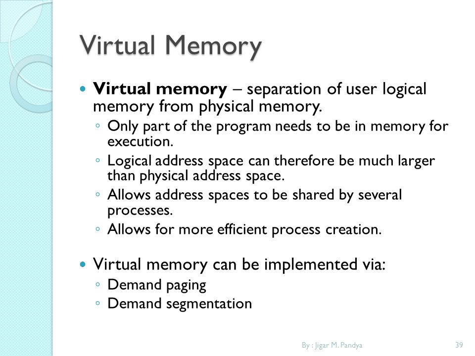 Virtual Memory Virtual memory – separation of user logical memory from physical memory.