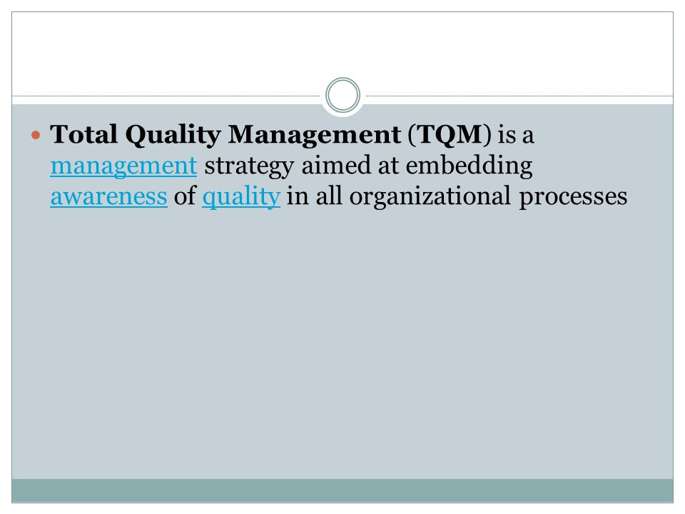 Total Quality Management (TQM) is a management strategy aimed at embedding awareness of quality in all organizational processes