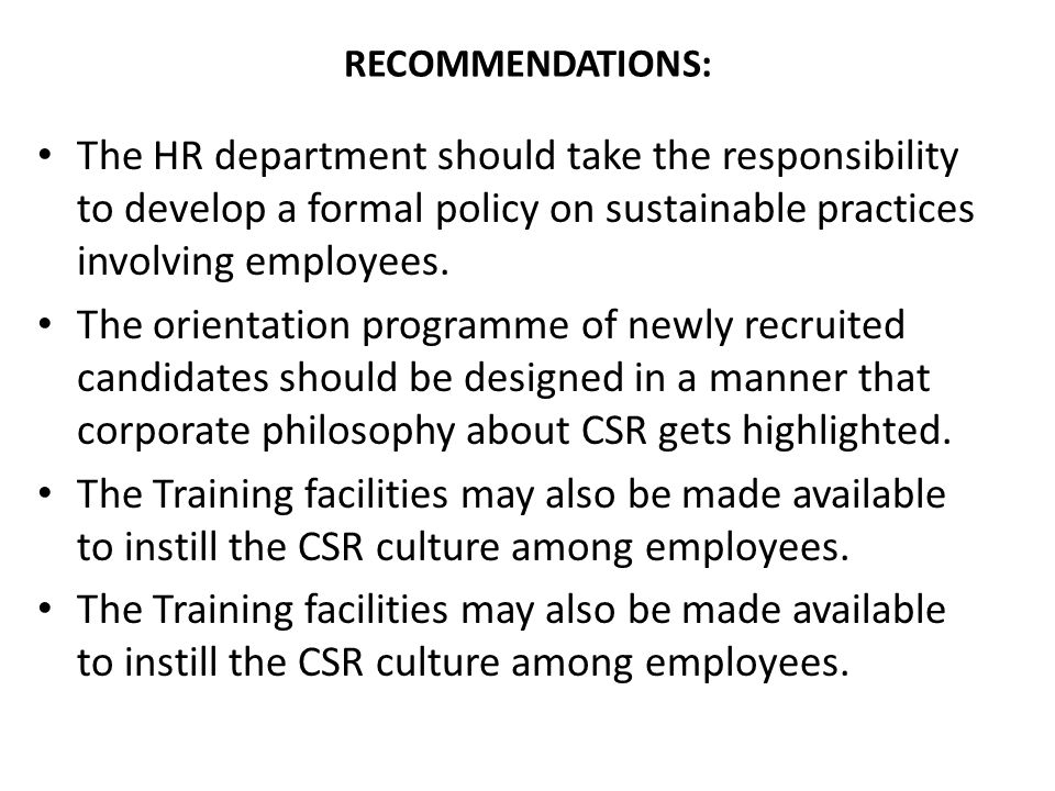 RECOMMENDATIONS: The HR department should take the responsibility to develop a formal policy on sustainable practices involving employees.