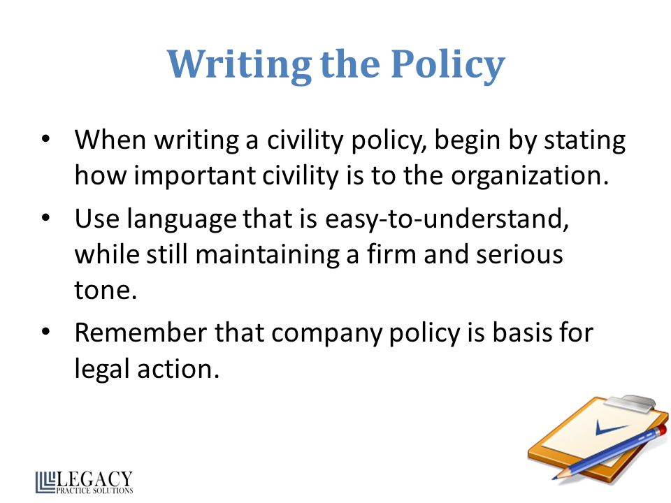 Writing the Policy When writing a civility policy, begin by stating how important civility is to the organization.