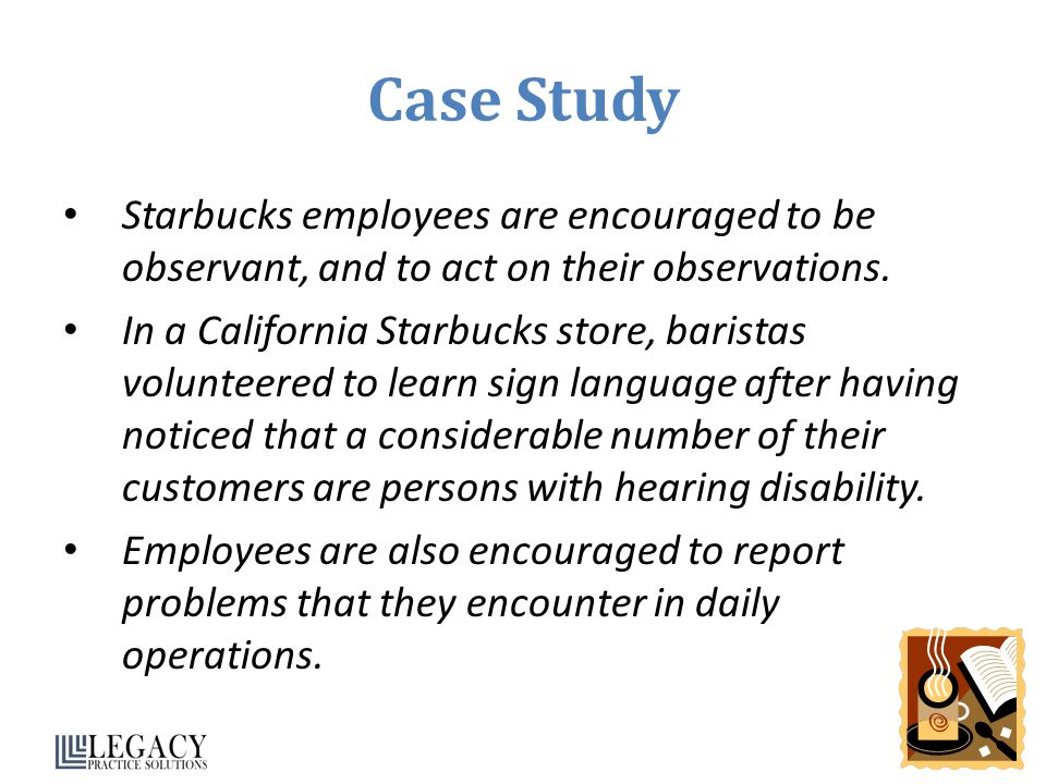 Case Study Starbucks employees are encouraged to be observant, and to act on their observations.