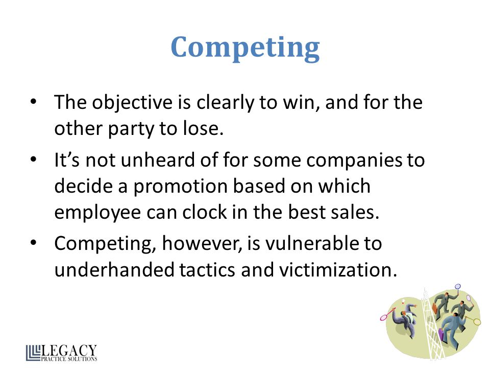 Competing The objective is clearly to win, and for the other party to lose.