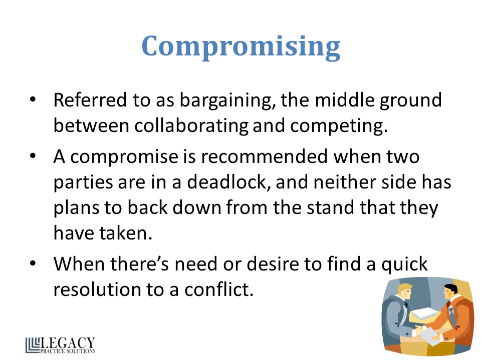 Compromising Referred to as bargaining, the middle ground between collaborating and competing.