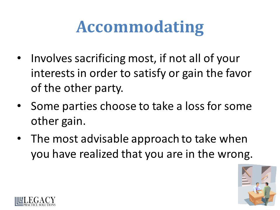 Accommodating Involves sacrificing most, if not all of your interests in order to satisfy or gain the favor of the other party.