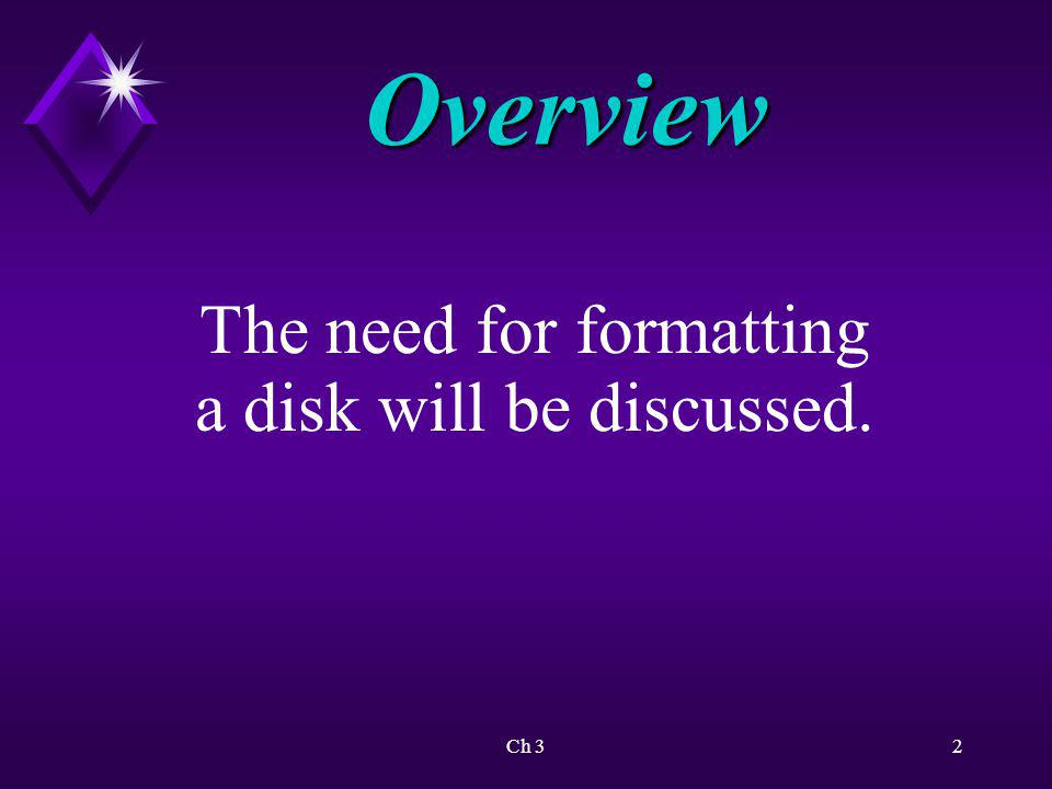Overview The need for formatting a disk will be discussed. Ch 3