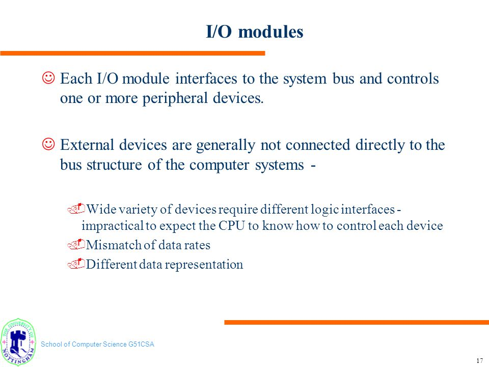 I/O modules Each I/O module interfaces to the system bus and controls one or more peripheral devices.