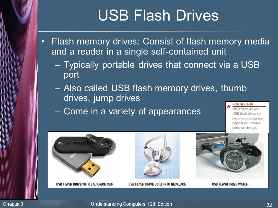 USB Flash Drives Flash memory drives: Consist of flash memory media and a reader in a single self-contained unit.