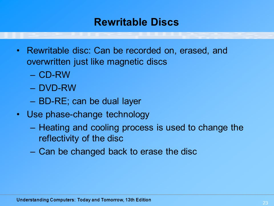 Rewritable Discs Rewritable disc: Can be recorded on, erased, and overwritten just like magnetic discs.