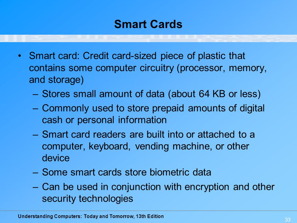 Smart Cards Smart card: Credit card-sized piece of plastic that contains some computer circuitry (processor, memory, and storage)