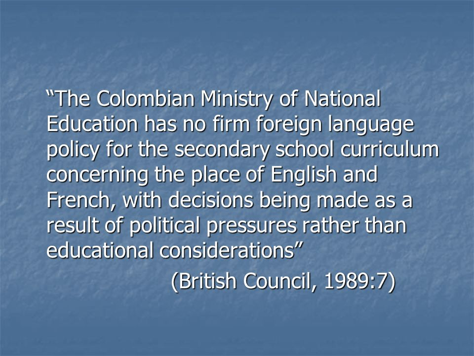 The Colombian Ministry of National Education has no firm foreign language policy for the secondary school curriculum concerning the place of English and French, with decisions being made as a result of political pressures rather than educational considerations