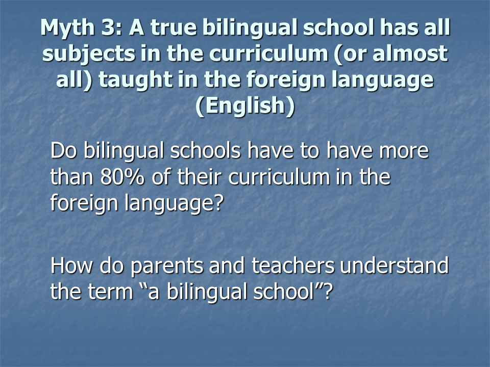 Myth 3: A true bilingual school has all subjects in the curriculum (or almost all) taught in the foreign language (English)