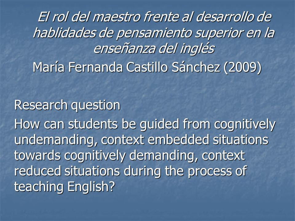 El rol del maestro frente al desarrollo de hablidades de pensamiento superior en la enseñanza del inglés María Fernanda Castillo Sánchez (2009) Research question How can students be guided from cognitively undemanding, context embedded situations towards cognitively demanding, context reduced situations during the process of teaching English