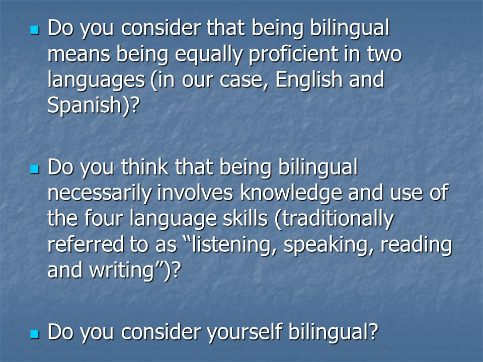 Do you consider that being bilingual means being equally proficient in two languages (in our case, English and Spanish)