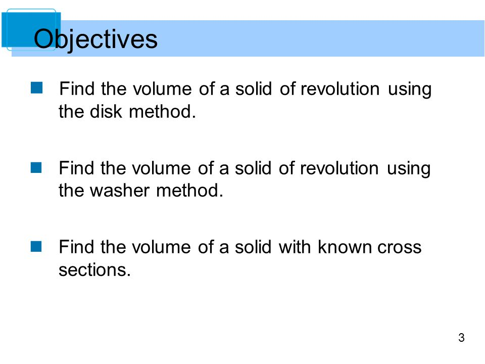 Objectives Find the volume of a solid of revolution using the disk method. Find the volume of a solid of revolution using the washer method.