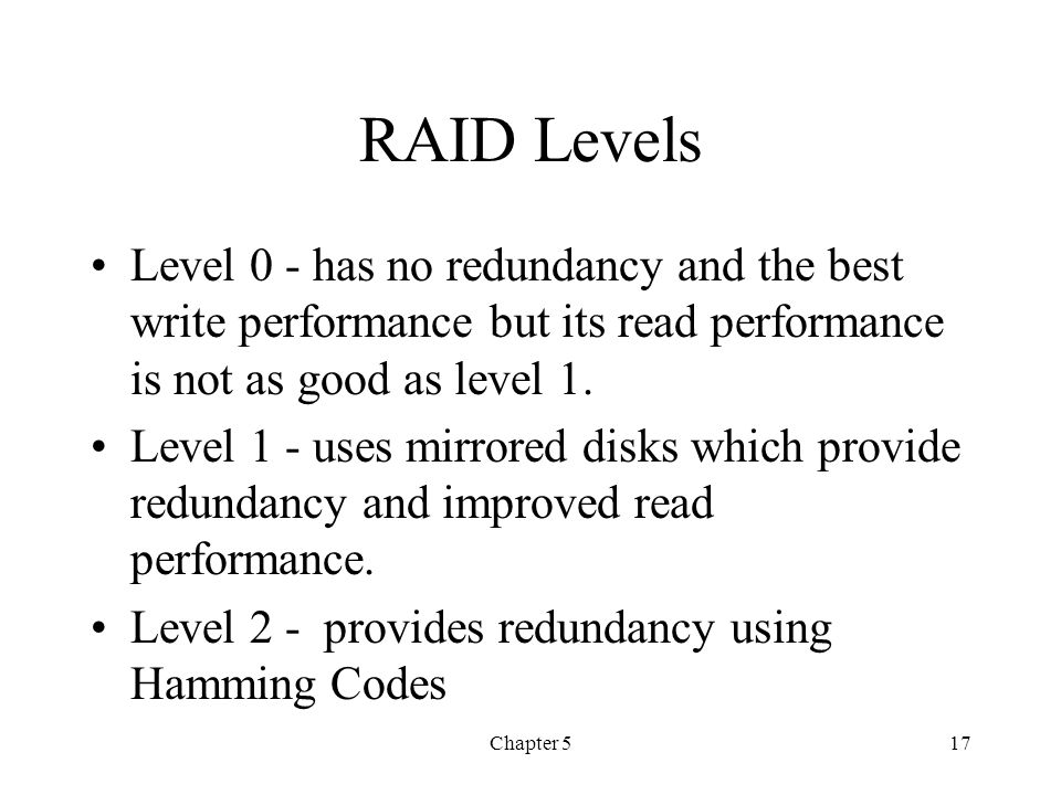 RAID Levels Level 0 - has no redundancy and the best write performance but its read performance is not as good as level 1.