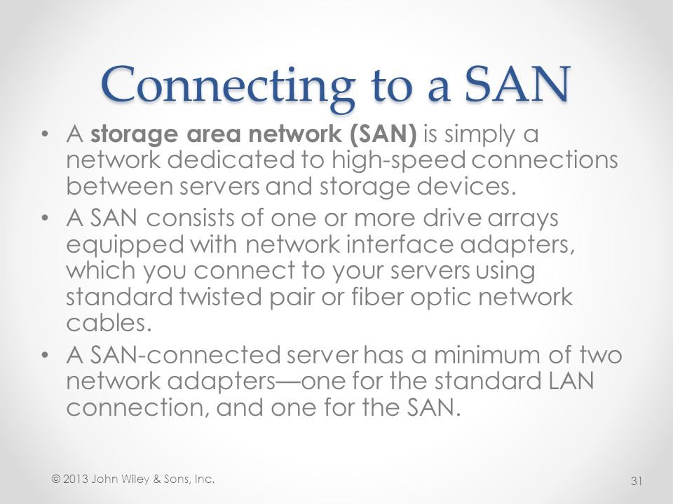 Connecting to a SAN A storage area network (SAN) is simply a network dedicated to high-speed connections between servers and storage devices.